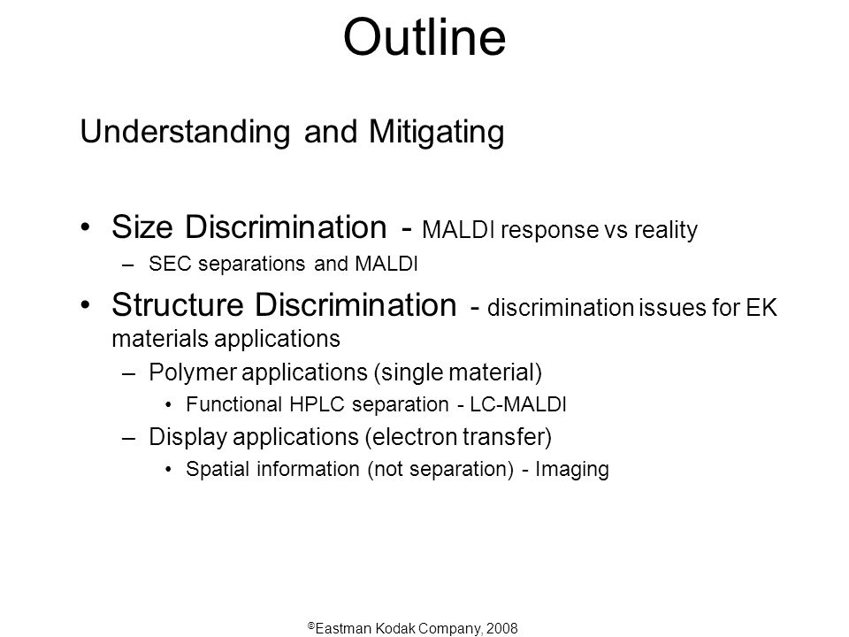 © Eastman Kodak Company, 2008 Outline Understanding and Mitigating Size Discrimination - MALDI response vs reality –SEC separations and MALDI Structure Discrimination - discrimination issues for EK materials applications –Polymer applications (single material) Functional HPLC separation - LC-MALDI –Display applications (electron transfer) Spatial information (not separation) - Imaging