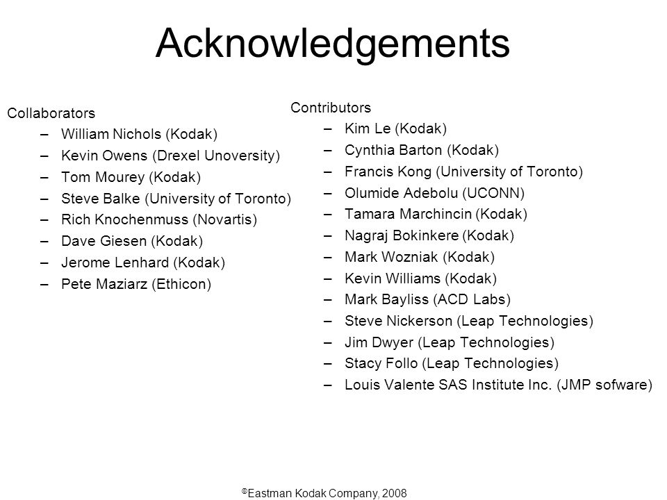 © Eastman Kodak Company, 2008 Acknowledgements Collaborators –William Nichols (Kodak) –Kevin Owens (Drexel Unoversity) –Tom Mourey (Kodak) –Steve Balke (University of Toronto) –Rich Knochenmuss (Novartis) –Dave Giesen (Kodak) –Jerome Lenhard (Kodak) –Pete Maziarz (Ethicon) Contributors –Kim Le (Kodak) –Cynthia Barton (Kodak) –Francis Kong (University of Toronto) –Olumide Adebolu (UCONN) –Tamara Marchincin (Kodak) –Nagraj Bokinkere (Kodak) –Mark Wozniak (Kodak) –Kevin Williams (Kodak) –Mark Bayliss (ACD Labs) –Steve Nickerson (Leap Technologies) –Jim Dwyer (Leap Technologies) –Stacy Follo (Leap Technologies) –Louis Valente SAS Institute Inc.