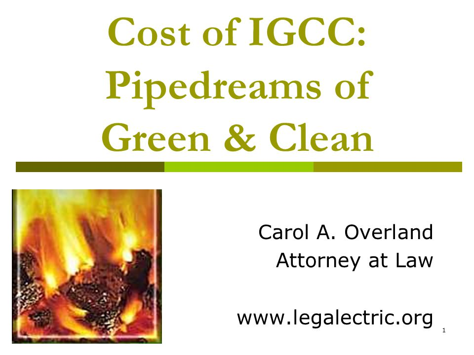 1 Cost of IGCC: Pipedreams of Green & Clean Carol A. Overland Attorney at Law www.legalectric.org