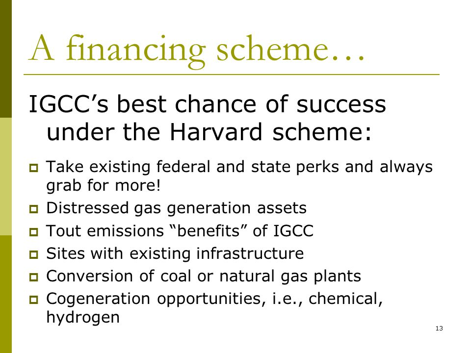 13 A financing scheme… IGCC's best chance of success under the Harvard scheme:  Take existing federal and state perks and always grab for more.