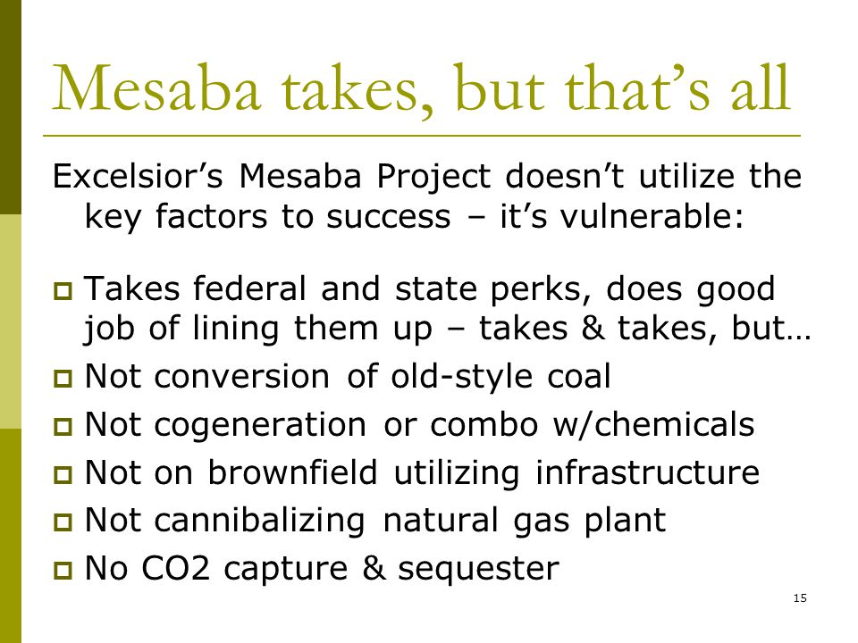 15 Mesaba takes, but that's all Excelsior's Mesaba Project doesn't utilize the key factors to success – it's vulnerable:  Takes federal and state perks, does good job of lining them up – takes & takes, but…  Not conversion of old-style coal  Not cogeneration or combo w/chemicals  Not on brownfield utilizing infrastructure  Not cannibalizing natural gas plant  No CO2 capture & sequester