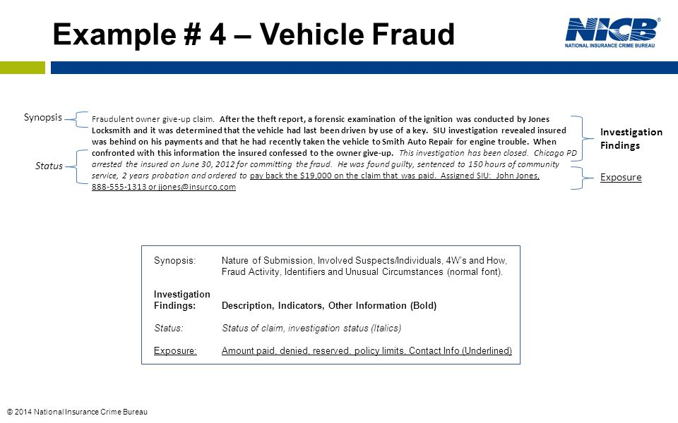 © 2014 National Insurance Crime Bureau Synopsis Investigation Findings Exposure Status Example # 4 – Vehicle Fraud Synopsis:Nature of Submission, Involved Suspects/Individuals, 4W's and How, Fraud Activity, Identifiers and Unusual Circumstances (normal font).