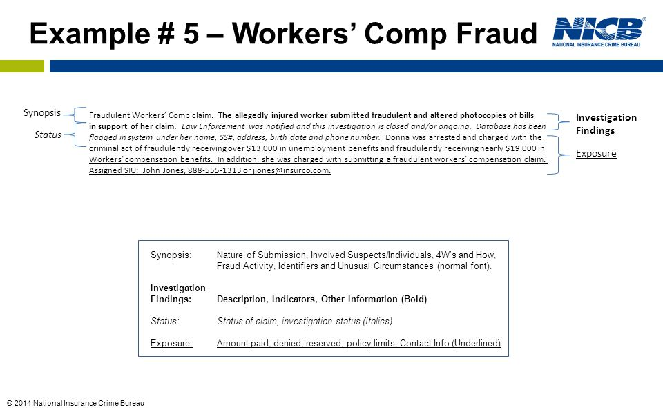 © 2014 National Insurance Crime Bureau Synopsis Investigation Findings Exposure Status Example # 5 – Workers' Comp Fraud Synopsis:Nature of Submission, Involved Suspects/Individuals, 4W's and How, Fraud Activity, Identifiers and Unusual Circumstances (normal font).