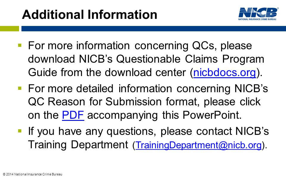 © 2014 National Insurance Crime Bureau  For more information concerning QCs, please download NICB's Questionable Claims Program Guide from the download center (nicbdocs.org).nicbdocs.org  For more detailed information concerning NICB's QC Reason for Submission format, please click on the PDF accompanying this PowerPoint.PDF  If you have any questions, please contact NICB's Training Department (TrainingDepartment@nicb.org).TrainingDepartment@nicb.org Additional Information