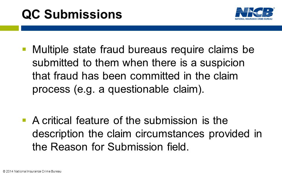 © 2014 National Insurance Crime Bureau  Multiple state fraud bureaus require claims be submitted to them when there is a suspicion that fraud has been committed in the claim process (e.g.