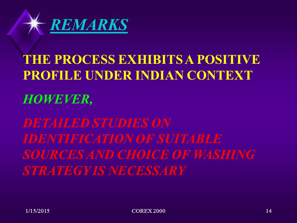 1/15/2015COREX 200014 REMARKS THE PROCESS EXHIBITS A POSITIVE PROFILE UNDER INDIAN CONTEXT HOWEVER, DETAILED STUDIES ON IDENTIFICATION OF SUITABLE SOU