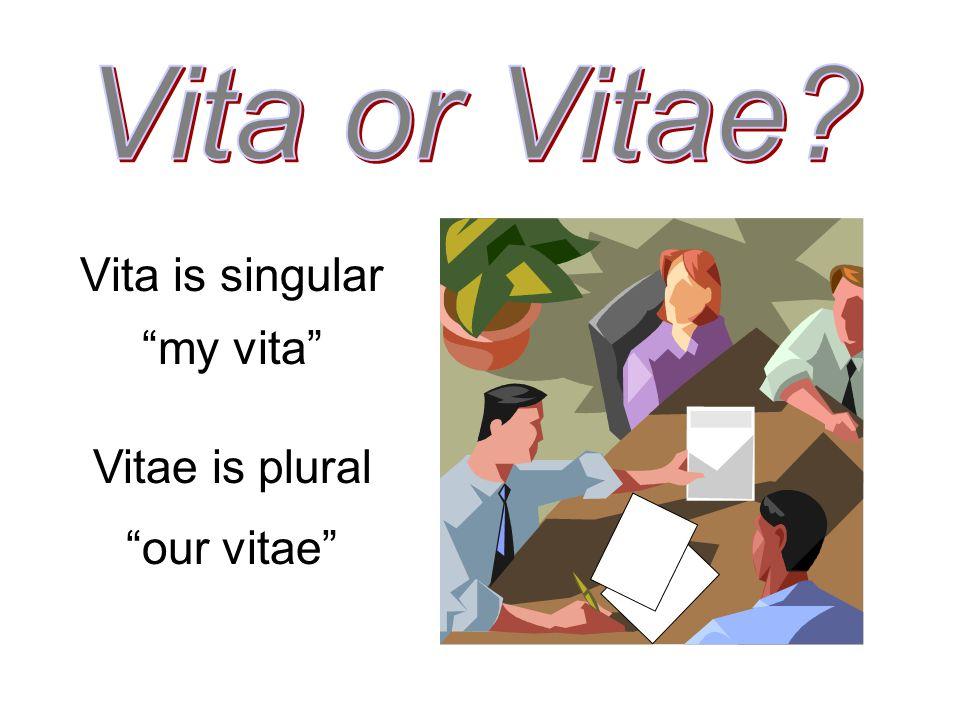 Vita is singular my vita Vitae is plural our vitae