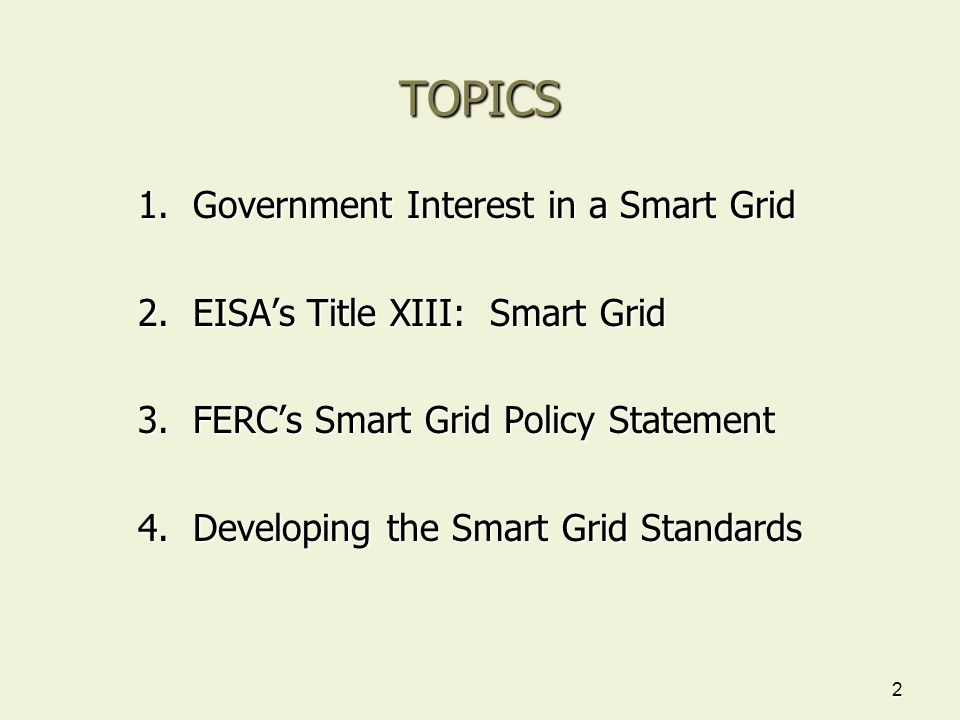 2 TOPICS 1. Government Interest in a Smart Grid 2. EISA's Title XIII: Smart Grid 3. FERC's Smart Grid Policy Statement 4. Developing the Smart Grid St
