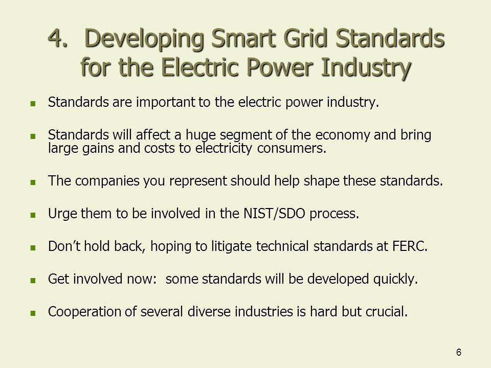 6 4. Developing Smart Grid Standards for the Electric Power Industry Standards are important to the electric power industry. Standards are important t