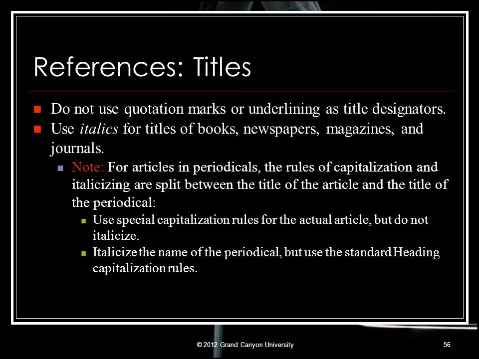 References: Titles Do not use quotation marks or underlining as title designators. Use italics for titles of books, newspapers, magazines, and journal