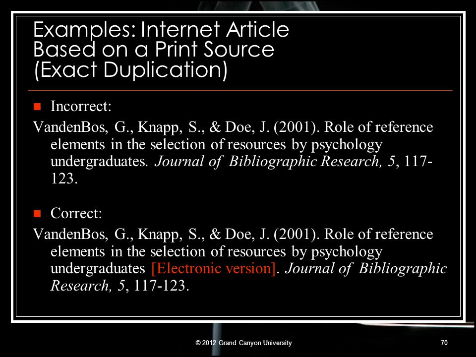 Examples: Internet Article Based on a Print Source (Exact Duplication) Correct: VandenBos, G., Knapp, S., & Doe, J. (2001). Role of reference elements