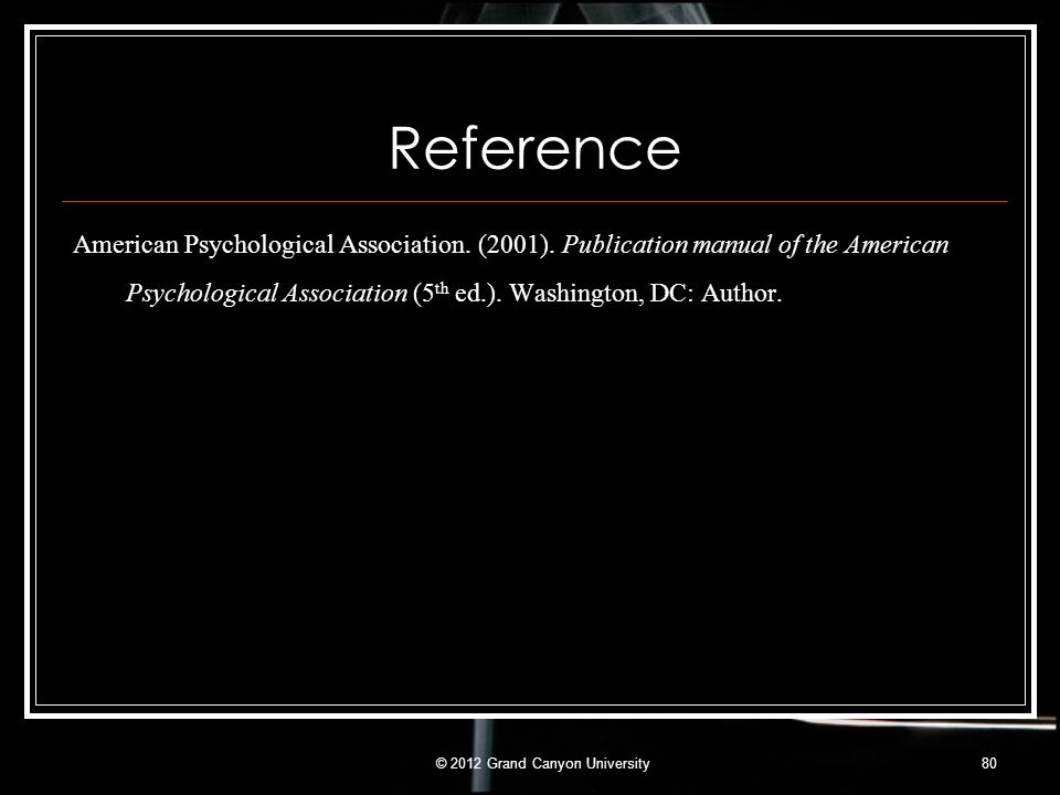 Reference American Psychological Association. (2001). Publication manual of the American Psychological Association (5 th ed.). Washington, DC: Author.