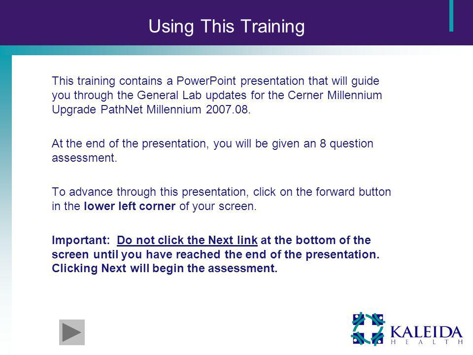 Using This Training This training contains a PowerPoint presentation that will guide you through the General Lab updates for the Cerner Millennium Upgrade PathNet Millennium 2007.08.