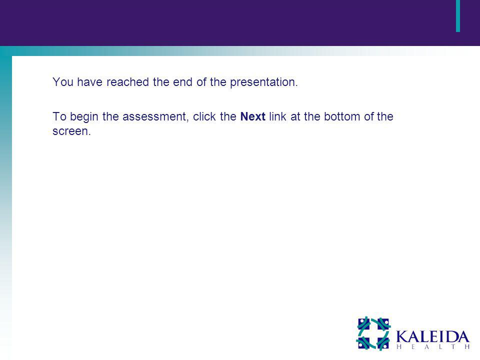 You have reached the end of the presentation. To begin the assessment, click the Next link at the bottom of the screen.