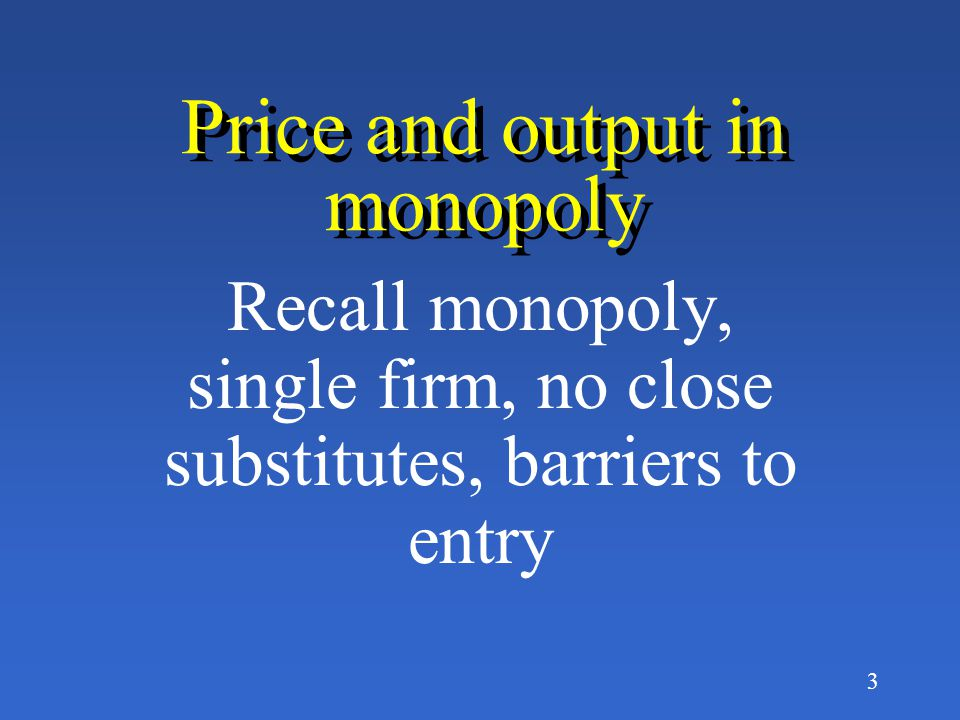 3 Price and output in monopoly Recall monopoly, single firm, no close substitutes, barriers to entry