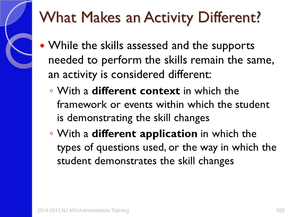 While the skills assessed and the supports needed to perform the skills remain the same, an activity is considered different: ◦ With a different context in which the framework or events within which the student is demonstrating the skill changes ◦ With a different application in which the types of questions used, or the way in which the student demonstrates the skill changes 1032014-2015 NJ APA Administrators Training What Makes an Activity Different?