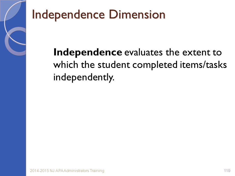 1192014-2015 NJ APA Administrators Training Independence evaluates the extent to which the student completed items/tasks independently.