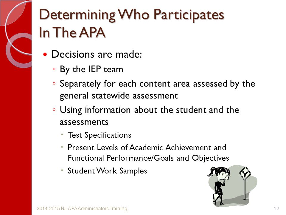Determining Who Participates In The APA Decisions are made: ◦ By the IEP team ◦ Separately for each content area assessed by the general statewide assessment ◦ Using information about the student and the assessments  Test Specifications  Present Levels of Academic Achievement and Functional Performance/Goals and Objectives  Student Work Samples 122014-2015 NJ APA Administrators Training