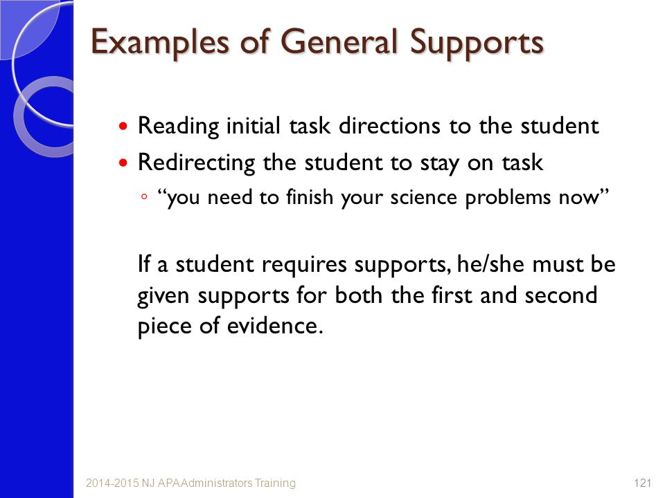 Examples of General Supports Reading initial task directions to the student Redirecting the student to stay on task ◦ you need to finish your science problems now If a student requires supports, he/she must be given supports for both the first and second piece of evidence.