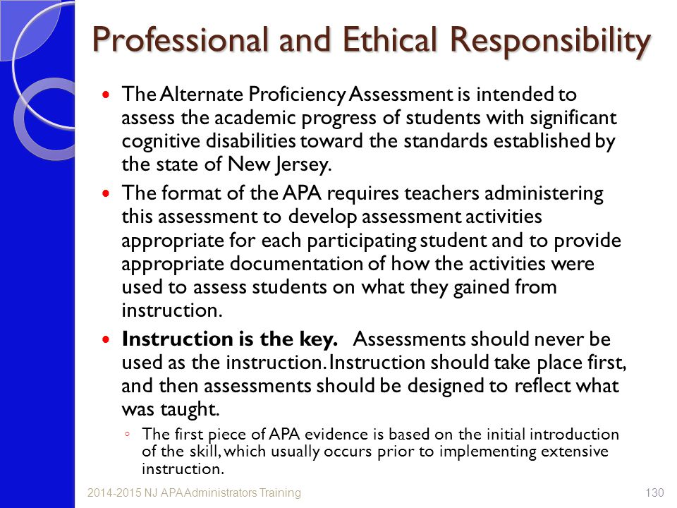 Professional and Ethical Responsibility The Alternate Proficiency Assessment is intended to assess the academic progress of students with significant cognitive disabilities toward the standards established by the state of New Jersey.