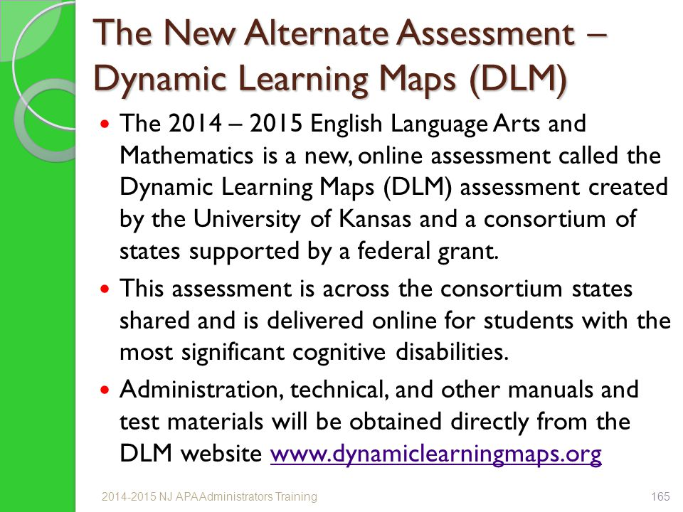 The New Alternate Assessment – Dynamic Learning Maps (DLM) The 2014 – 2015 English Language Arts and Mathematics is a new, online assessment called the Dynamic Learning Maps (DLM) assessment created by the University of Kansas and a consortium of states supported by a federal grant.