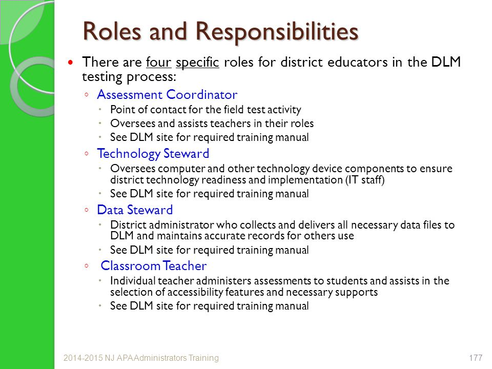 Roles and Responsibilities There are four specific roles for district educators in the DLM testing process: ◦ Assessment Coordinator  Point of contact for the field test activity  Oversees and assists teachers in their roles  See DLM site for required training manual ◦ Technology Steward  Oversees computer and other technology device components to ensure district technology readiness and implementation (IT staff)  See DLM site for required training manual ◦ Data Steward  District administrator who collects and delivers all necessary data files to DLM and maintains accurate records for others use  See DLM site for required training manual ◦ Classroom Teacher  Individual teacher administers assessments to students and assists in the selection of accessibility features and necessary supports  See DLM site for required training manual 2014-2015 NJ APA Administrators Training177