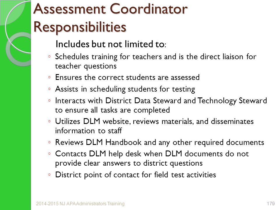 Assessment Coordinator Responsibilities Includes but not limited to : ◦ Schedules training for teachers and is the direct liaison for teacher questions ◦ Ensures the correct students are assessed ◦ Assists in scheduling students for testing ◦ Interacts with District Data Steward and Technology Steward to ensure all tasks are completed ◦ Utilizes DLM website, reviews materials, and disseminates information to staff ◦ Reviews DLM Handbook and any other required documents ◦ Contacts DLM help desk when DLM documents do not provide clear answers to district questions ◦ District point of contact for field test activities 2014-2015 NJ APA Administrators Training179