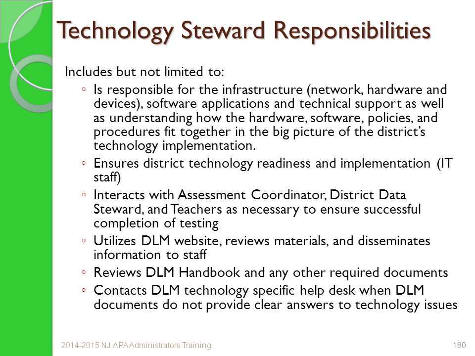 Technology Steward Responsibilities Includes but not limited to: ◦ Is responsible for the infrastructure (network, hardware and devices), software applications and technical support as well as understanding how the hardware, software, policies, and procedures fit together in the big picture of the district's technology implementation.