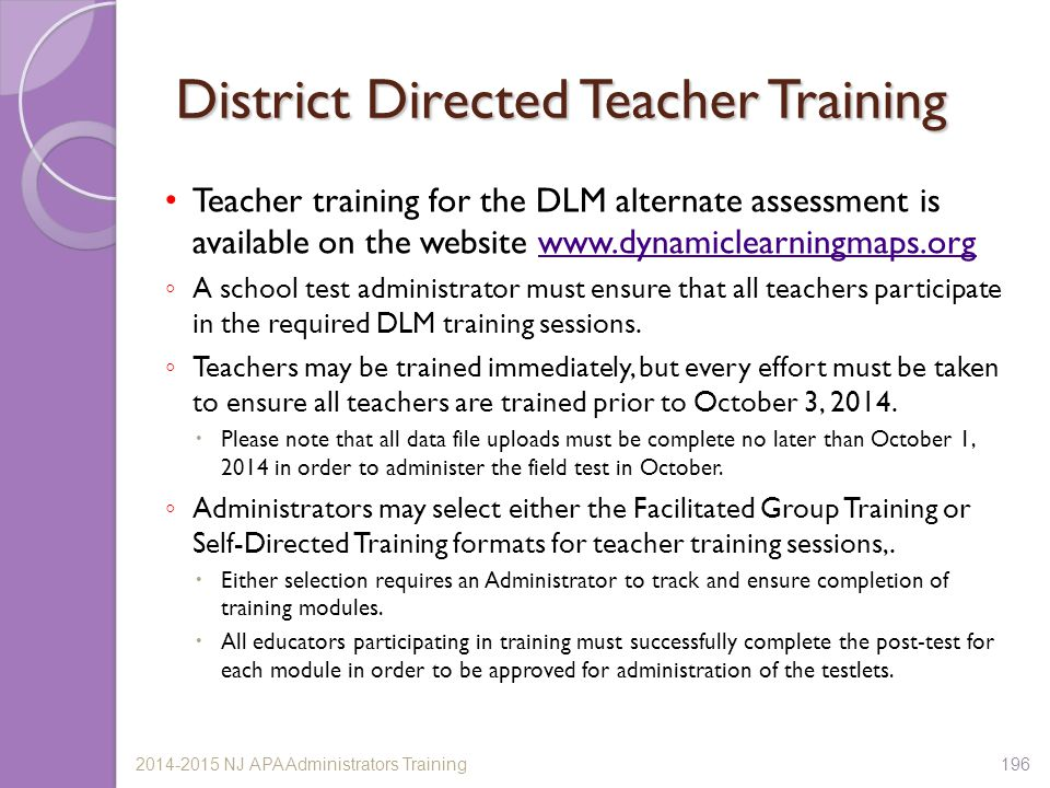 District Directed Teacher Training Teacher training for the DLM alternate assessment is available on the website www.dynamiclearningmaps.orgwww.dynamiclearningmaps.org ◦ A school test administrator must ensure that all teachers participate in the required DLM training sessions.