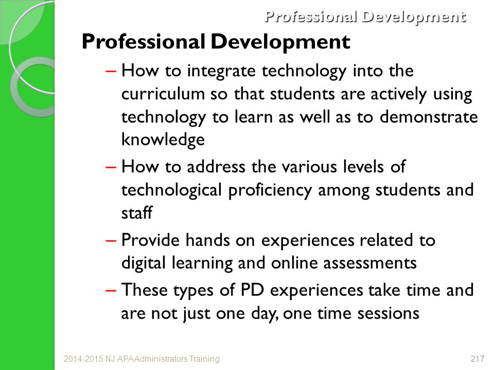 Professional Development –How to integrate technology into the curriculum so that students are actively using technology to learn as well as to demonstrate knowledge –How to address the various levels of technological proficiency among students and staff –Provide hands on experiences related to digital learning and online assessments –These types of PD experiences take time and are not just one day, one time sessions 2014-2015 NJ APA Administrators Training217
