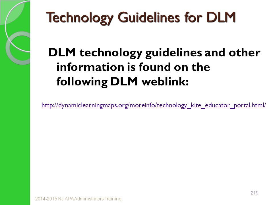 Technology Guidelines for DLM DLM technology guidelines and other information is found on the following DLM weblink: 2014-2015 NJ APA Administrators Training http://dynamiclearningmaps.org/moreinfo/technology_kite_educator_portal.html/ 219