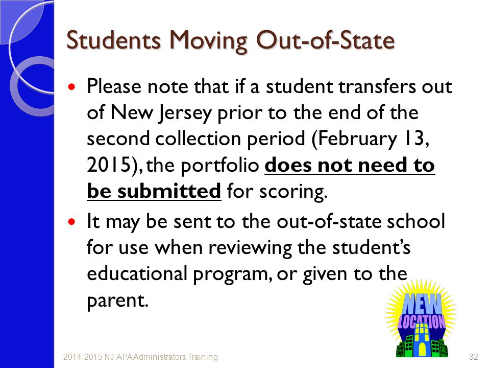 Students Moving Out-of-State Please note that if a student transfers out of New Jersey prior to the end of the second collection period (February 13, 2015), the portfolio does not need to be submitted for scoring.