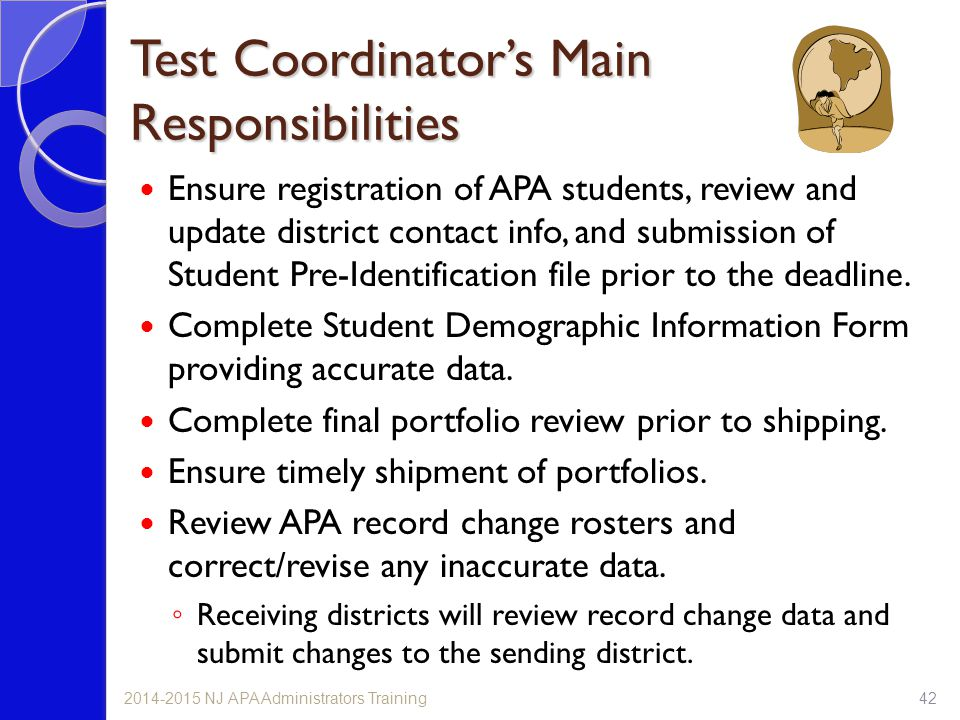 Test Coordinator's Main Responsibilities Ensure registration of APA students, review and update district contact info, and submission of Student Pre-Identification file prior to the deadline.