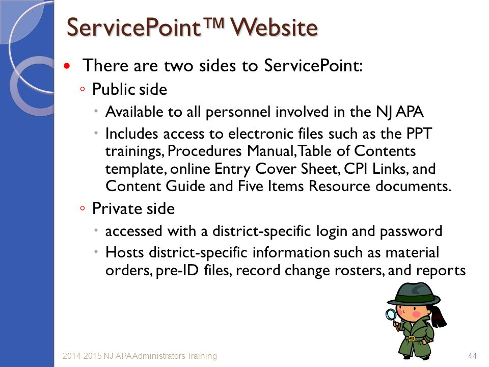 ServicePoint™ Website There are two sides to ServicePoint: ◦ Public side  Available to all personnel involved in the NJ APA  Includes access to electronic files such as the PPT trainings, Procedures Manual, Table of Contents template, online Entry Cover Sheet, CPI Links, and Content Guide and Five Items Resource documents.