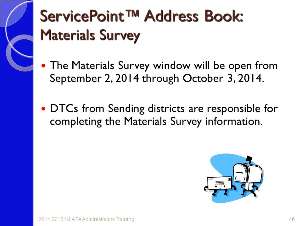 ServicePoint™ Address Book: Materials Survey 462014-2015 NJ APA Administrators Training The Materials Survey window will be open from September 2, 2014 through October 3, 2014.
