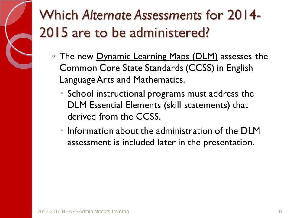 Which Alternate Assessments for 2014- 2015 are to be administered? ◦ The new Dynamic Learning Maps (DLM) assesses the Common Core State Standards (CCS