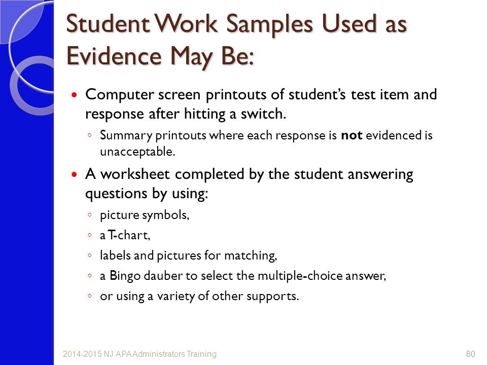 Student Work Samples Used as Evidence May Be: Computer screen printouts of student's test item and response after hitting a switch. ◦ Summary printout