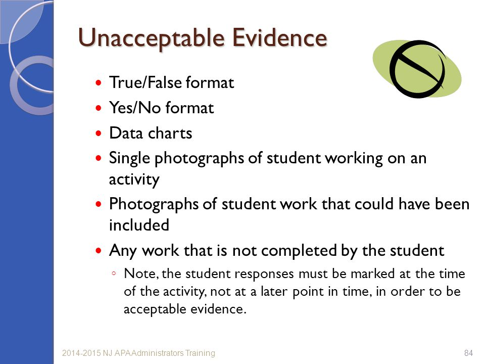 842014-2015 NJ APA Administrators Training Unacceptable Evidence True/False format Yes/No format Data charts Single photographs of student working on