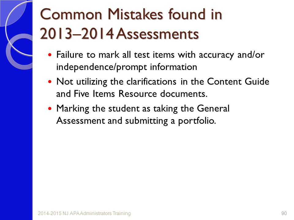 Common Mistakes found in 2013–2014 Assessments Failure to mark all test items with accuracy and/or independence/prompt information Not utilizing the clarifications in the Content Guide and Five Items Resource documents.