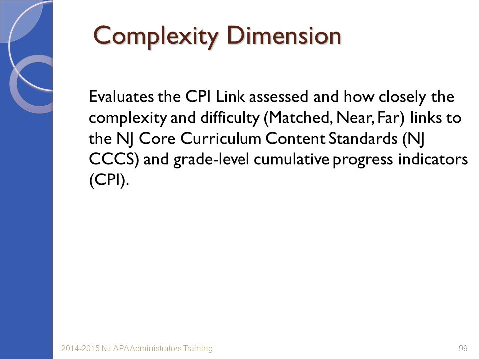992014-2015 NJ APA Administrators Training Complexity Dimension Evaluates the CPI Link assessed and how closely the complexity and difficulty (Matched, Near, Far) links to the NJ Core Curriculum Content Standards (NJ CCCS) and grade-level cumulative progress indicators (CPI).