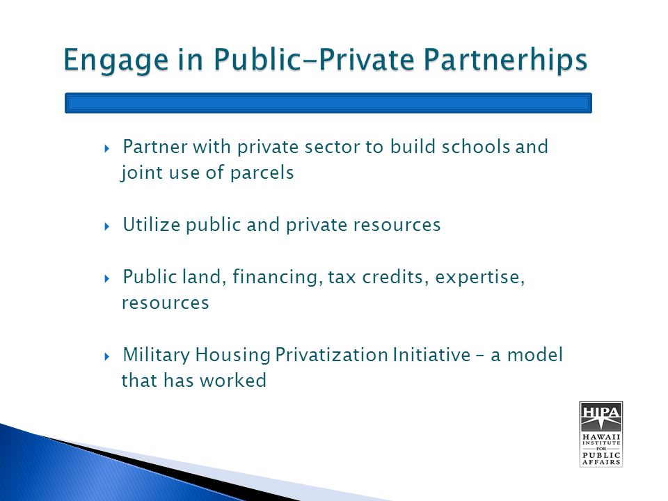  Partner with private sector to build schools and joint use of parcels  Utilize public and private resources  Public land, financing, tax credits, expertise, resources  Military Housing Privatization Initiative – a model that has worked