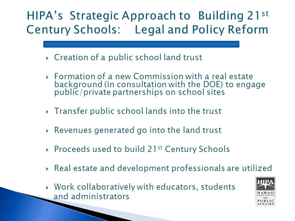  Creation of a public school land trust  Formation of a new Commission with a real estate background (in consultation with the DOE) to engage public/private partnerships on school sites  Transfer public school lands into the trust  Revenues generated go into the land trust  Proceeds used to build 21 st Century Schools  Real estate and development professionals are utilized  Work collaboratively with educators, students and administrators
