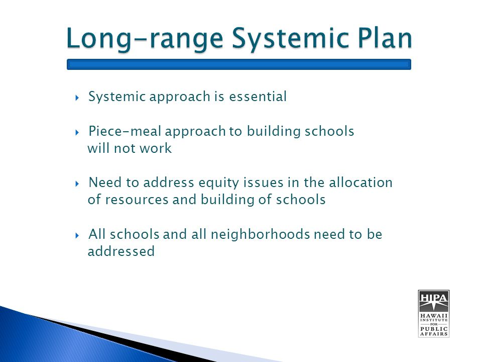  Systemic approach is essential  Piece-meal approach to building schools will not work  Need to address equity issues in the allocation of resources and building of schools  All schools and all neighborhoods need to be addressed