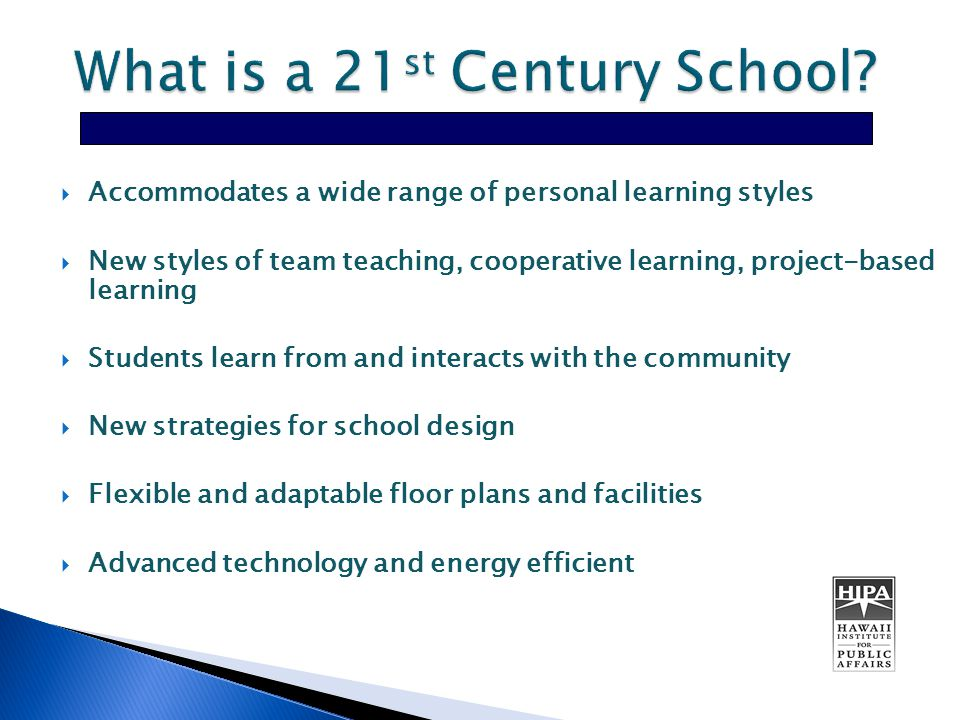  Accommodates a wide range of personal learning styles  New styles of team teaching, cooperative learning, project-based learning  Students learn from and interacts with the community  New strategies for school design  Flexible and adaptable floor plans and facilities  Advanced technology and energy efficient