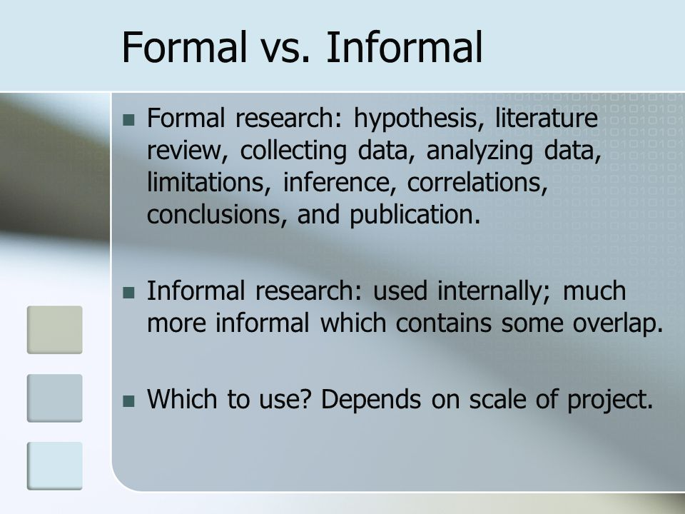 Formal vs. Informal Formal research: hypothesis, literature review, collecting data, analyzing data, limitations, inference, correlations, conclusions