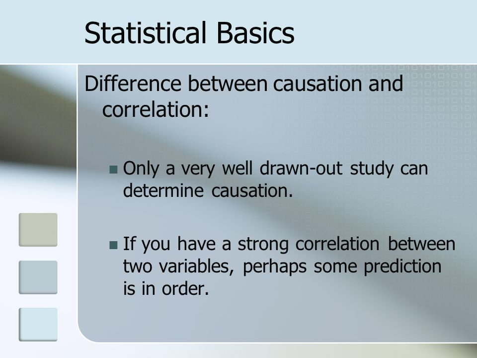 Statistical Basics Difference between causation and correlation: Only a very well drawn-out study can determine causation.