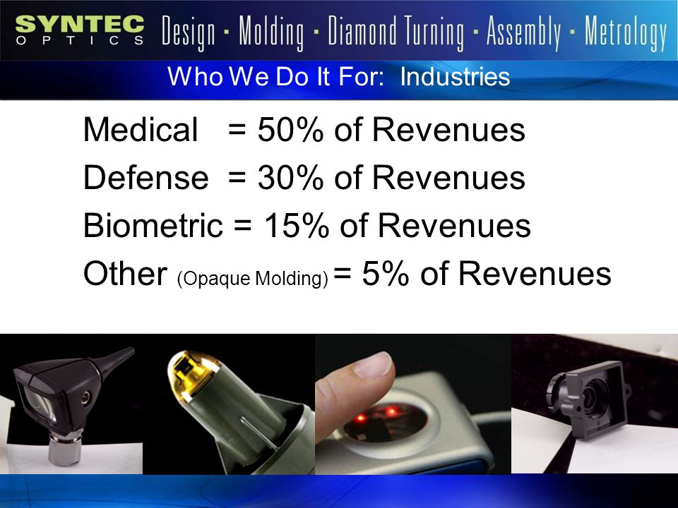 Who We Do It For: Industries Medical = 50% of Revenues Defense = 30% of Revenues Biometric = 15% of Revenues Other (Opaque Molding) = 5% of Revenues