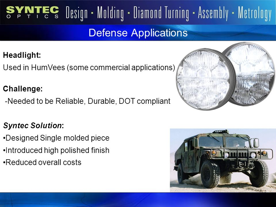 Defense Applications Headlight: Used in HumVees (some commercial applications) Challenge: -Needed to be Reliable, Durable, DOT compliant Syntec Soluti