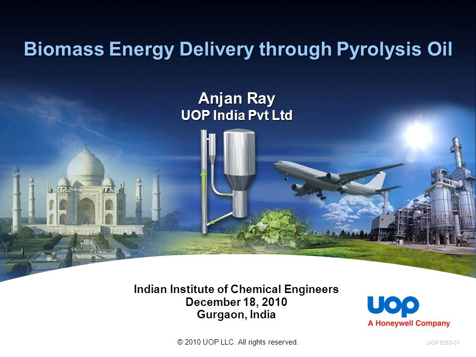 Biomass Energy Delivery through Pyrolysis Oil Anjan Ray UOP India Pvt Ltd Indian Institute of Chemical Engineers December 18, 2010 Gurgaon, India UOP