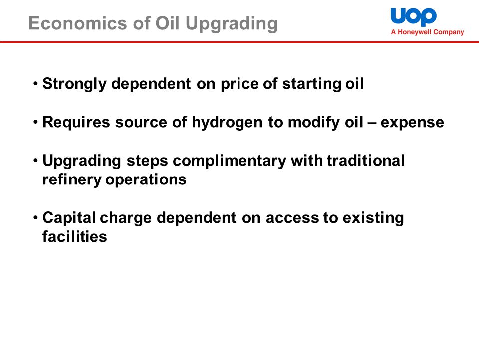 Economics of Oil Upgrading Strongly dependent on price of starting oil Requires source of hydrogen to modify oil – expense Upgrading steps complimenta